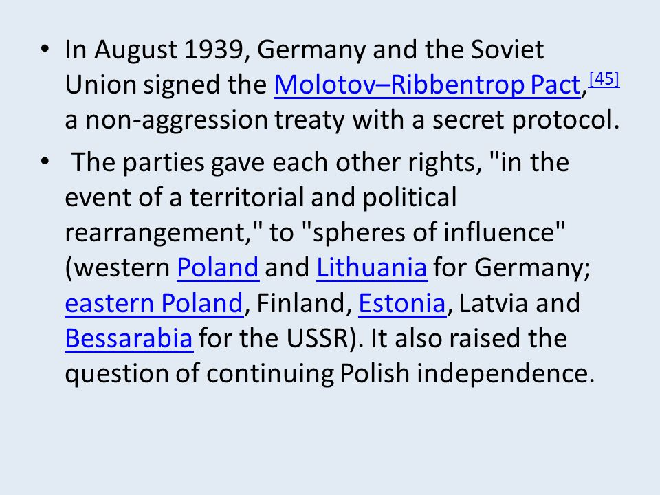 In August 1939, Germany and the Soviet Union signed the Molotov–Ribbentrop Pact,[45] a non-aggression treaty with a secret protocol.